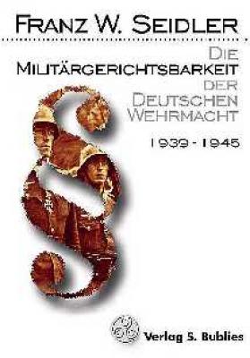 Seidler, Franz W.: Die Militärgerichtsbarkeit der Deutschen Wehrmacht 1939 - 1945
