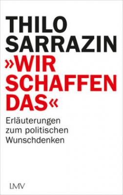 """Sarrazin, Thilo: """"Wir schaffen das"""""""