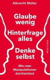 Müller, Albrecht: Glaube wenig - hinterfrage alles - denke selbst